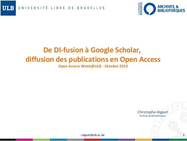 De DI-fusion à Google Scholar, diffusion des publications en Open Access Open Access Week@ULB - Octobre 2013  Christophe A...