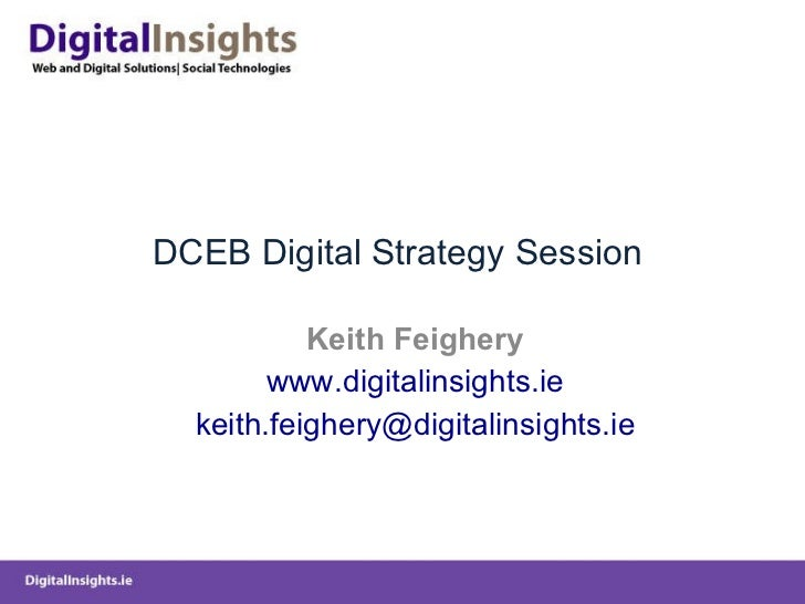 DCEB Digital Strategy Session  Keith Feighery www.digitalinsights.ie [email_address]