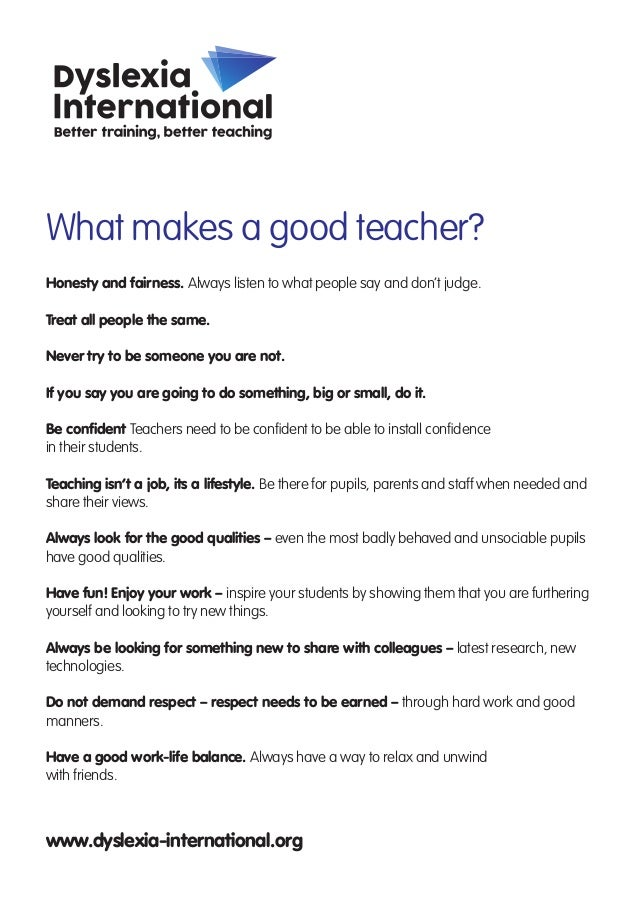 What makes a good teacher? Honesty and fairness. Always listen to what people say and don't judge. Treat all people the sa...
