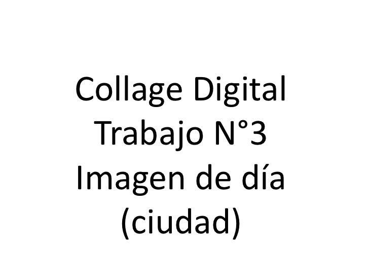 Collage Digital<br />Trabajo N°3<br />Imagen de día (ciudad)<br />