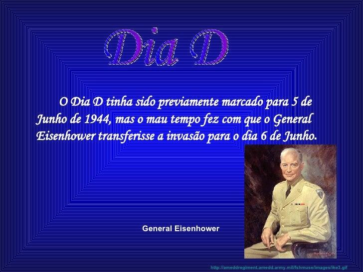 <ul><li>O Dia D tinha sido previamente marcado para 5 de Junho de 1944, mas o mau tempo fez com que o General Eisenhower t...