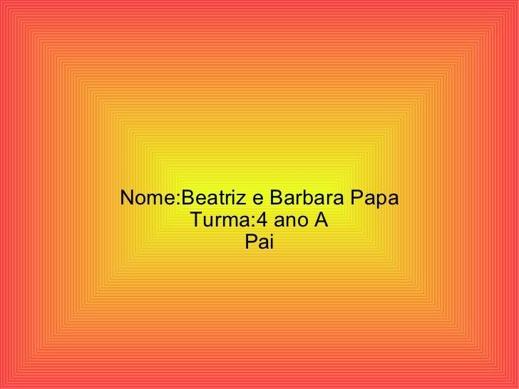 Nome:Beatriz e Barbara Papa Turma:4 ano A Pai