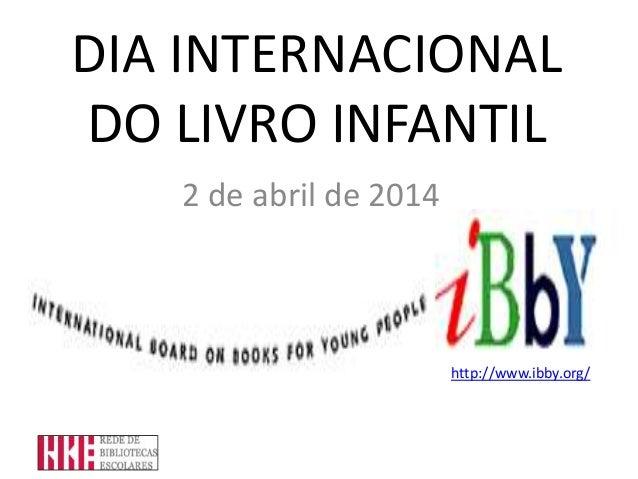 DIA INTERNACIONAL DO LIVRO INFANTIL 2 de abril de 2014 http://www.ibby.org/