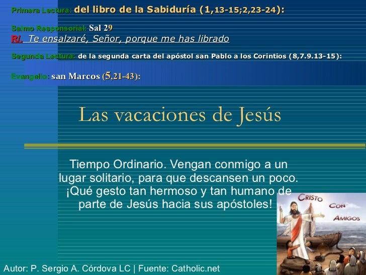 Primera Lectura: del libro de la Sabiduría (1,13-15;2,23-24): Salmo Responsorial: Sal 29 R/. Te ensalzaré, Señor, porque m...
