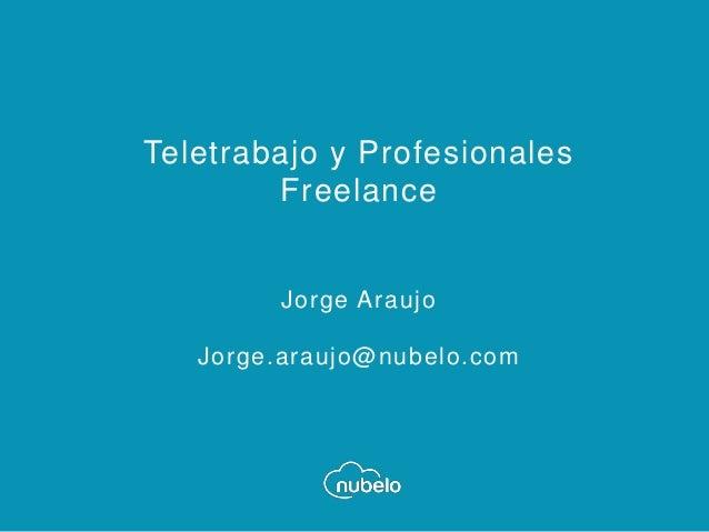 Teletrabajo y Profesionales Freelance Jorge Araujo Jorge.araujo@nubelo.com