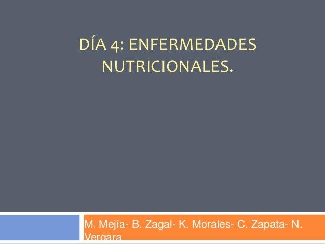 DÍA 4: ENFERMEDADESNUTRICIONALES.M. Mejía- B. Zagal- K. Morales- C. Zapata- N.Vergara
