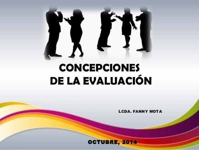 CONCEPCIONES  DE LA EVALUACIÓN  LCDA. FANNY MOTA  OCTUBRE, 2014
