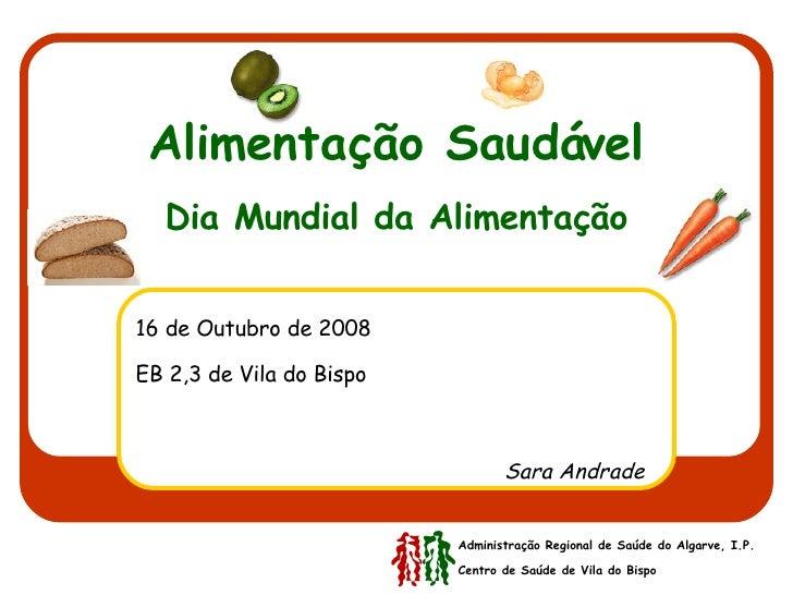Alimentação Saudável Dia Mundial da Alimentação 16 de Outubro de 2008 EB 2,3 de Vila do Bispo   Sara Andrade Administração...