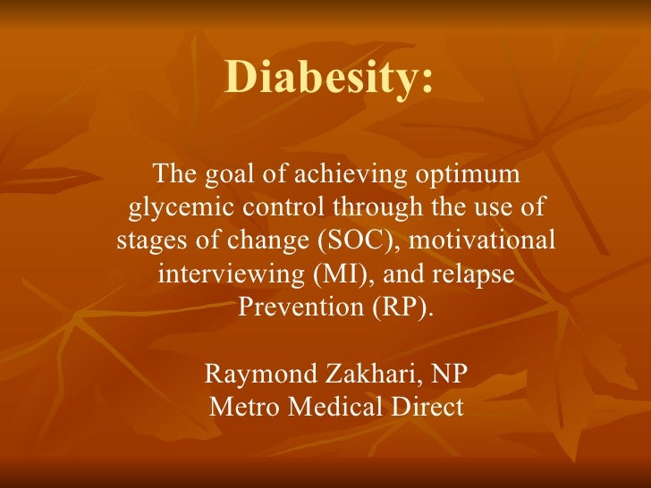 Diabesity:  The goal of achieving optimum glycemic control through the use of stages of change (SOC), motivational intervi...