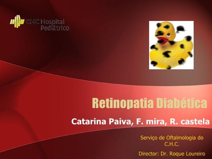 Retinopatia Diabética Catarina Paiva, F. mira, R. castela Serviço de Oftalmologia do C.H.C. Director: Dr. Roque Loureiro
