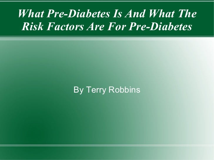 <ul>What Pre-Diabetes Is And What The Risk Factors Are For Pre-Diabetes </ul>By Terry Robbins