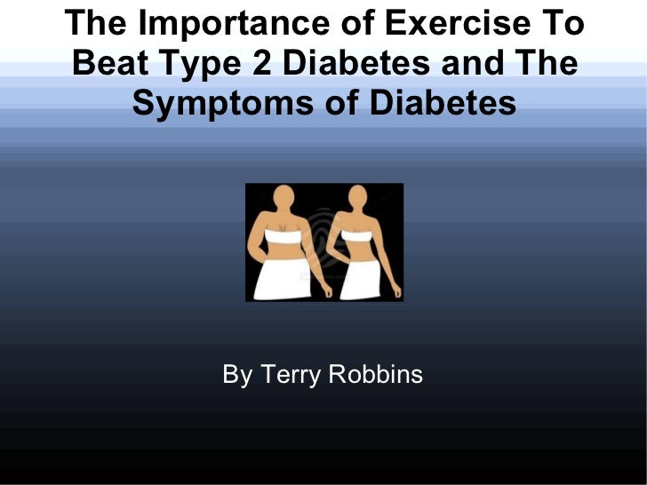 The Importance of Exercise ToBeat Type 2 Diabetes and The   Symptoms of Diabetes        By Terry Robbins