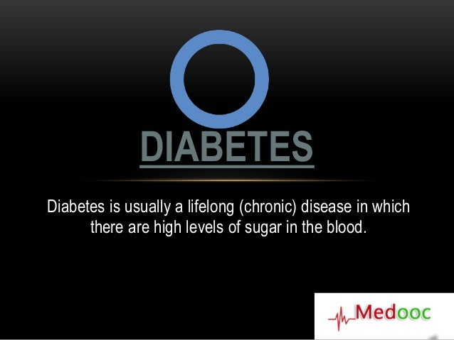 DIABETESDiabetes is usually a lifelong (chronic) disease in which      there are high levels of sugar in the blood.
