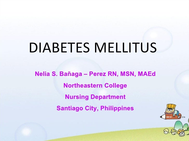 DIABETES MELLITUS Nelia S. Bañaga – Perez RN, MSN, MAEd Northeastern College Nursing Department Santiago City, Philippines