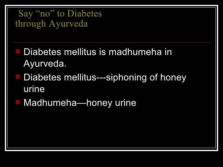 "Say ""no"" to Diabetes through Ayurveda <ul><li>Diabetes mellitus is madhumeha in Ayurveda. </li></ul><ul><li>Diabetes mel..."