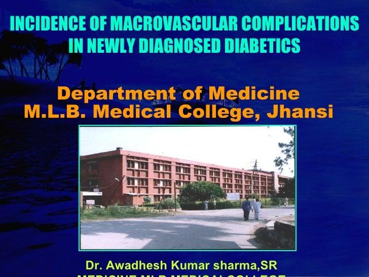 INCIDENCE OF MACROVASCULAR COMPLICATIONS IN NEWLY DIAGNOSED DIABETICS Dr. Awadhesh Kumar sharma,SR MEDICINE,MLB,MEDICALCOL...
