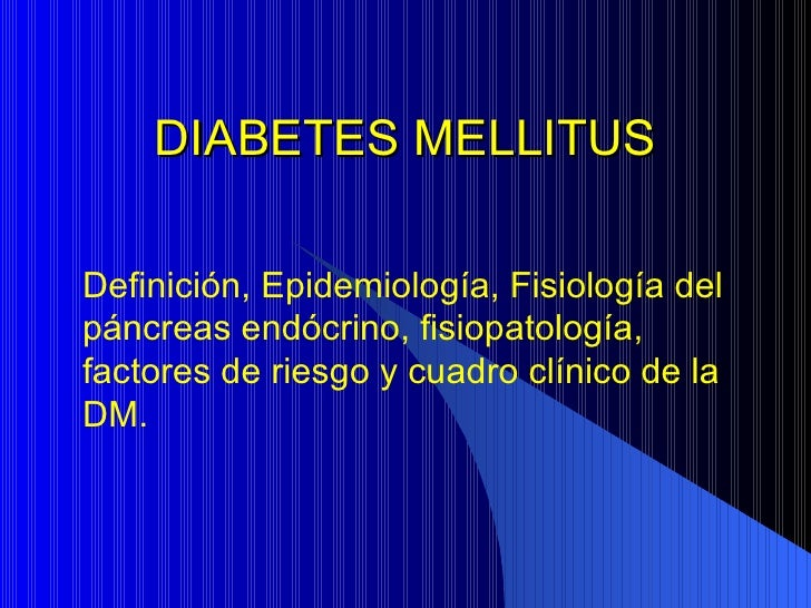 DIABETES MELLITUS Definición, Epidemiología, Fisiología del páncreas endócrino, fisiopatología, factores de riesgo y cuadr...