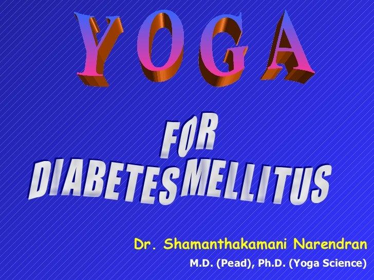 Y O G A F O R D I A B E T E S  M E L L I T U S Dr. Shamanthakamani Narendran M.D. (Pead), Ph.D. (Yoga Science)
