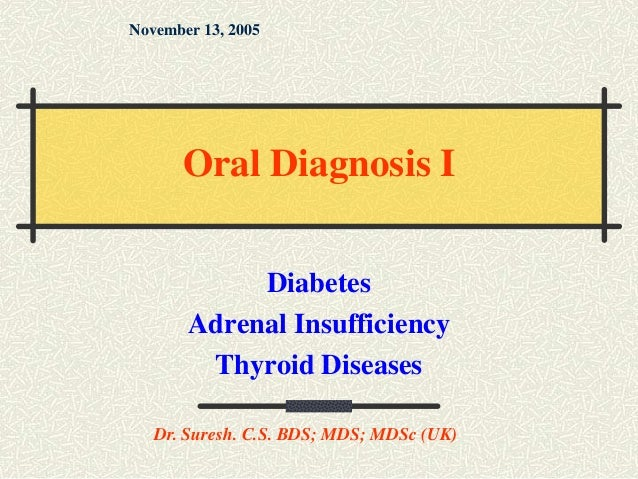 Diabetes Adrenal Insufficiency Thyroid Diseases November 13, 2005 Dr. Suresh. C.S. BDS; MDS; MDSc (UK) Oral Diagnosis I