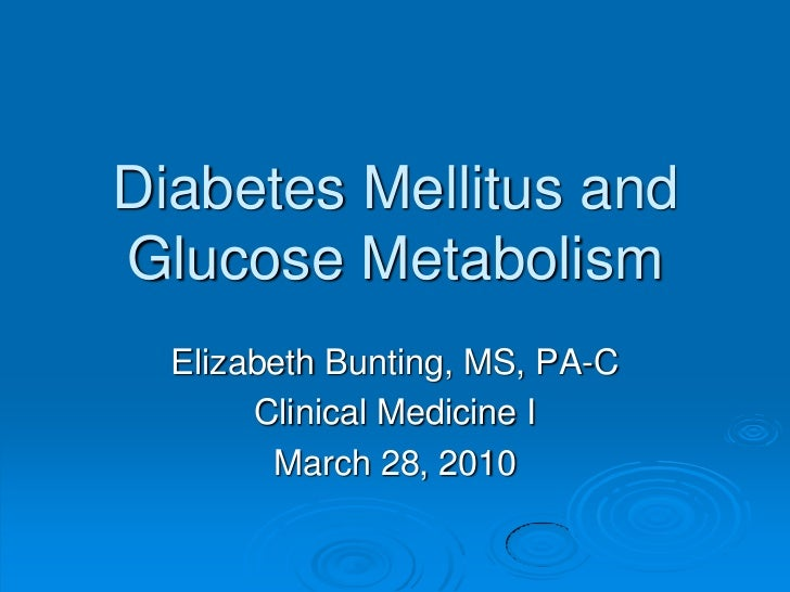 Diabetes Mellitus andGlucose Metabolism<br />Elizabeth Bunting, MS, PA-C<br />Clinical Medicine I<br />March 28, 2010<br />