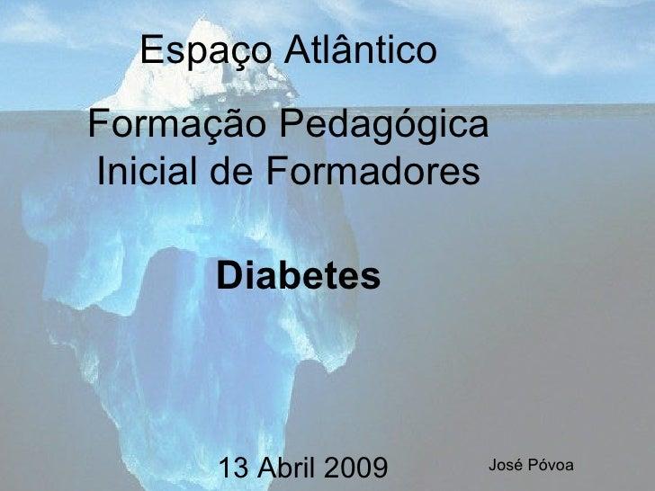 Diabetes 13 Abril 2009 José Póvoa Espaço Atlântico Formação Pedagógica Inicial de Formadores