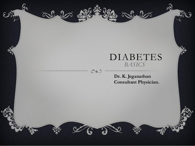DIABETES BASICS Dr. K. Jeganathan Consultant Physician.