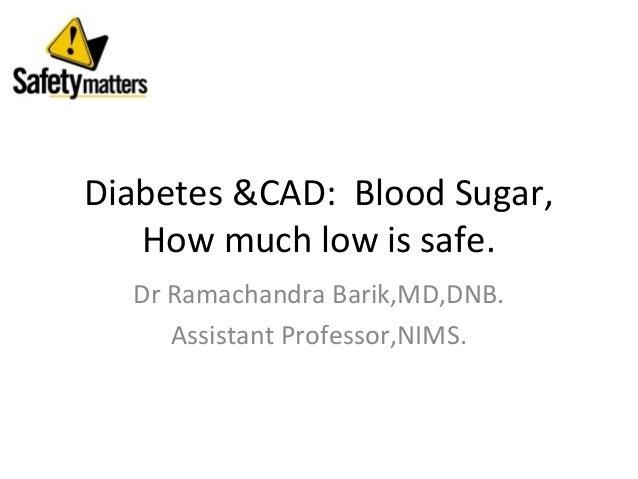 Diabetes &CAD: Blood Sugar,   How much low is safe.  Dr Ramachandra Barik,MD,DNB.     Assistant Professor,NIMS.