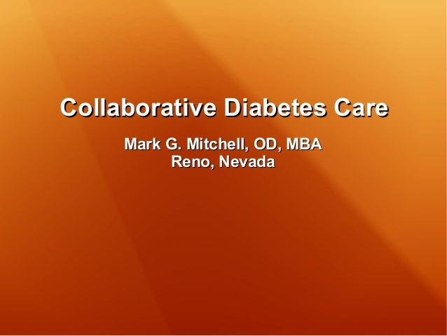 Collaborative Diabetes CareCollaborative Diabetes Care Mark G. Mitchell, OD, MBAMark G. Mitchell, OD, MBA Reno, NevadaReno...