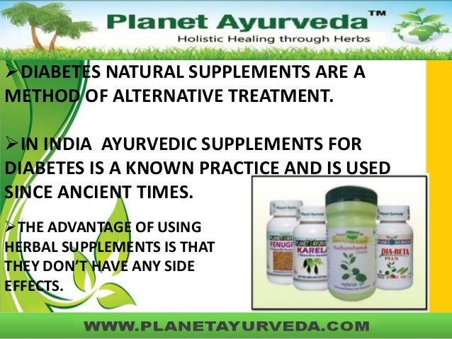 DIABETES NATURAL SUPPLEMENTS ARE A METHOD OF ALTERNATIVE TREATMENT. IN INDIA AYURVEDIC SUPPLEMENTS FOR DIABETES IS A KNO...