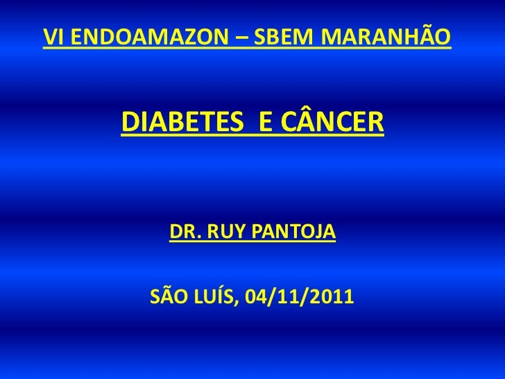 VI ENDOAMAZON – SBEM MARANHÃO     DIABETES E CÂNCER        DR. RUY PANTOJA       SÃO LUÍS, 04/11/2011