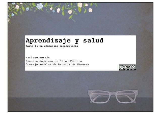 Aprendizaje y salud Parte 1: La educación persecutoria  Mariano Hernán Escuela Andaluza de Salud Pública Consejo Andaluz d...