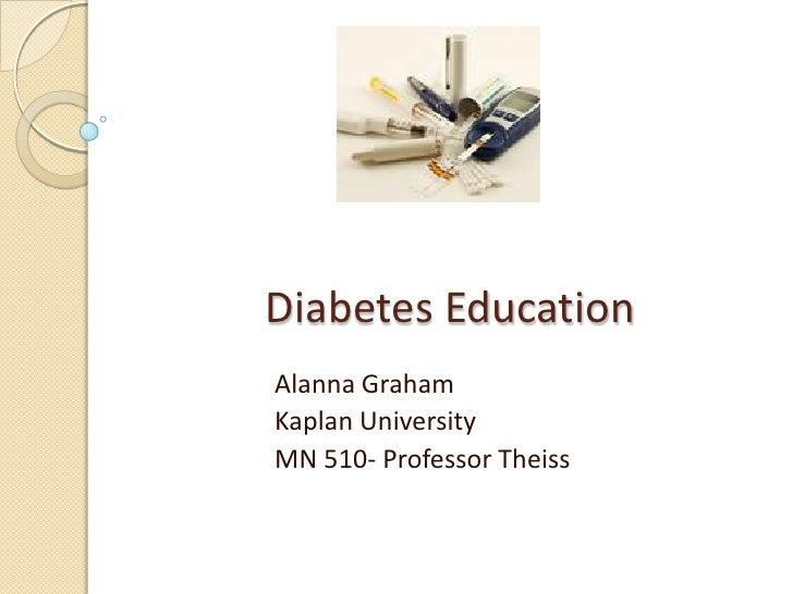 Diabetes Education<br />Alanna Graham<br />Kaplan University<br />MN 510- Professor Theiss<br />