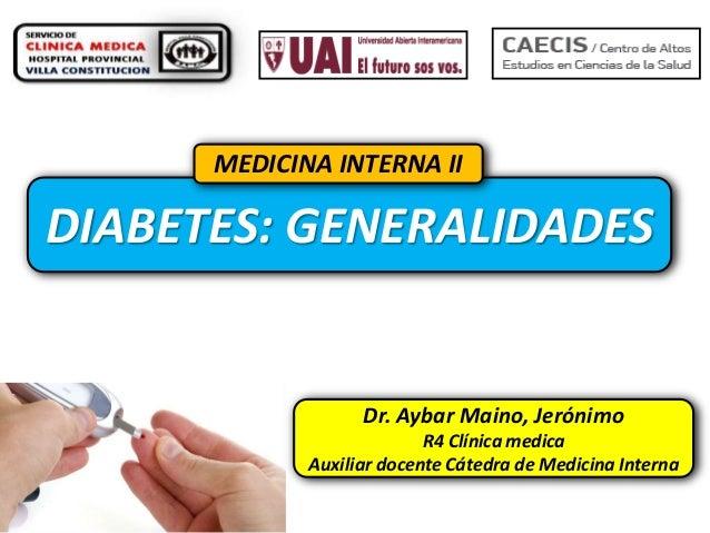 MEDICINA INTERNA II  DIABETES: GENERALIDADES  Dr. Aybar Maino, Jerónimo R4 Clínica medica Auxiliar docente Cátedra de Medi...