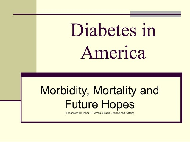 Diabetes in America Morbidity, Mortality and Future Hopes(Presented by Team D: Tomas, Susan, Jeanne and Kathie)