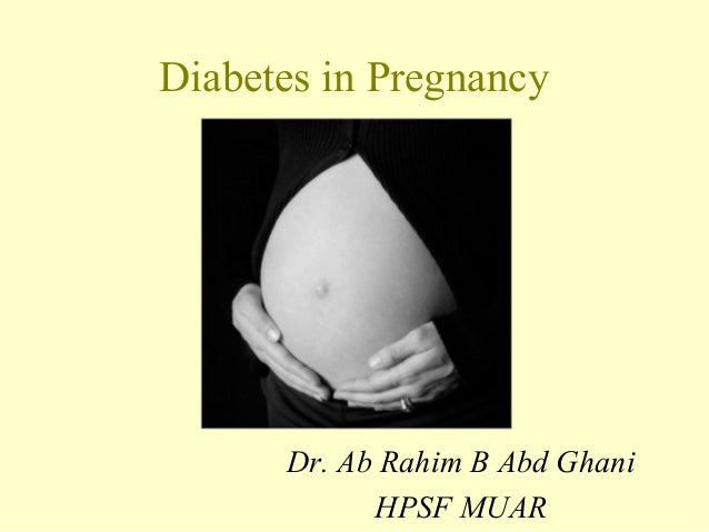 Diabetes in Pregnancy Dr. Ab Rahim B Abd Ghani HPSF MUAR