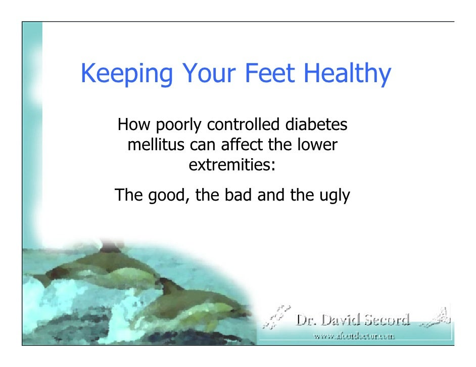 Keeping Your Feet Healthy   How poorly controlled diabetes    mellitus can affect the lower             extremities:   The...