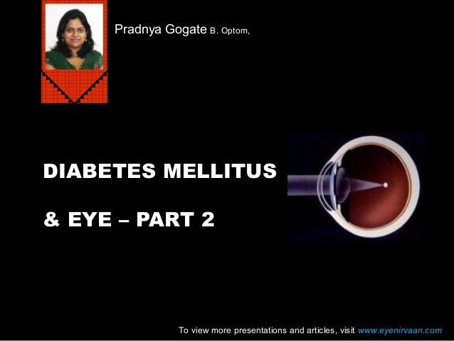 DIABETES MELLITUS & EYE – PART 2 Pradnya Gogate B. Optom, To view more presentations and articles, visit www.eyenirvaan.com
