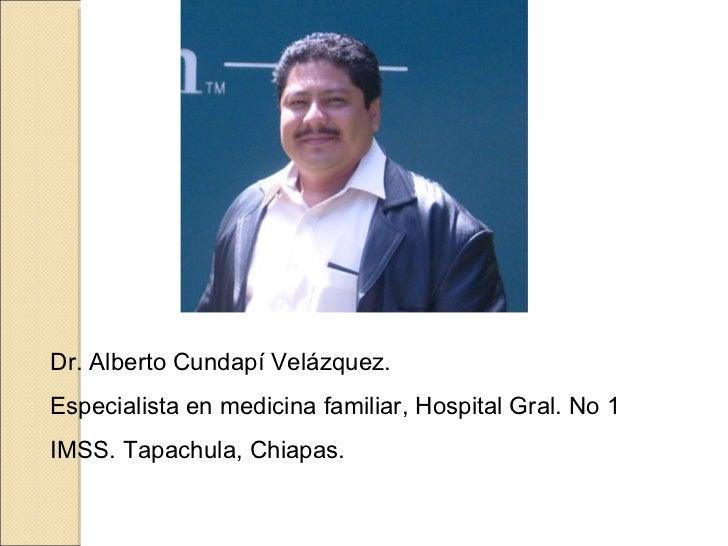 Dr. Alberto Cundapí Velázquez. Especialista en medicina familiar, Hospital Gral. No 1 IMSS. Tapachula, Chiapas.