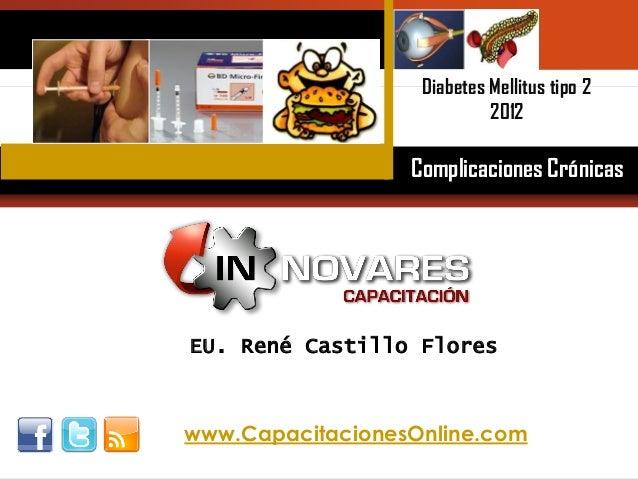 EU-Lic. Rene Castillo Flores Innovares Capacitación Temuco EU. René Castillo Flores Diabetes Mellitus tipo 2 2012 Complica...