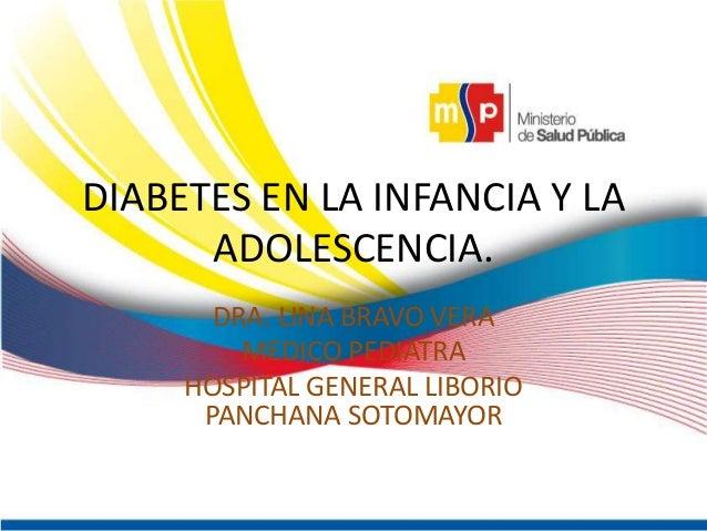 DIABETES EN LA INFANCIA Y LA ADOLESCENCIA. DRA. LINA BRAVO VERA MEDICO PEDIATRA HOSPITAL GENERAL LIBORIO PANCHANA SOTOMAYO...