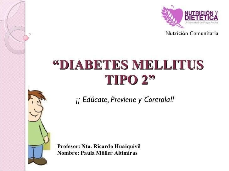 """"""" DIABETES MELLITUS  TIPO 2"""" ¡¡ Edúcate, Previene y Controla!! Profesor: Nta. Ricardo Huaiquivil Nombre: Paula Möller Alti..."""