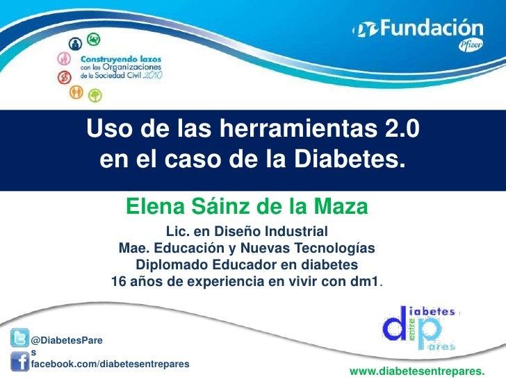 Uso de las herramientas 2.0 en el caso de la Diabetes.<br />Elena Sáinz de la Maza<br />Lic. en Diseño Industrial<br />Mae...