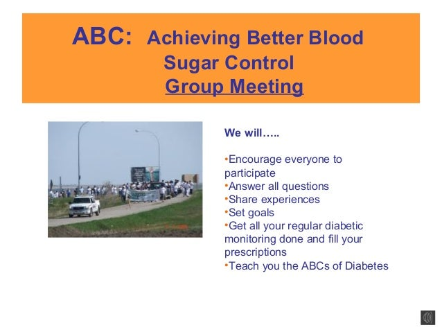 ABC: Achieving Better Blood Sugar Control Group Meeting We will….. •Encourage everyone to participate •Answer all question...