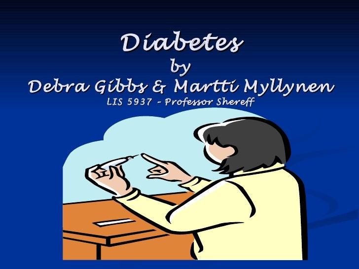 Diabetes by Debra Gibbs & Martti Myllynen LIS 5937 – Professor Shereff