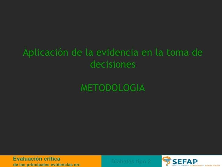 Aplicación de la evidencia en la toma de decisiones METODOLOGIA Diabetes tipo 2 Evaluación crítica de las principales evid...