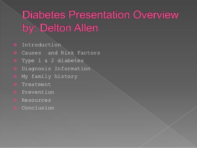    Introduction   Causes and Risk Factors   Type 1 & 2 diabetes   Diagnosis Information   My family history   Treatm...