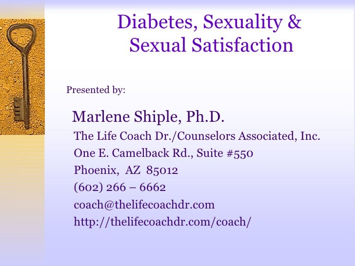 Diabetes, Sexuality &            Sexual SatisfactionPresented by: Marlene Shiple, Ph.D. The Life Coach Dr./Counselors Asso...