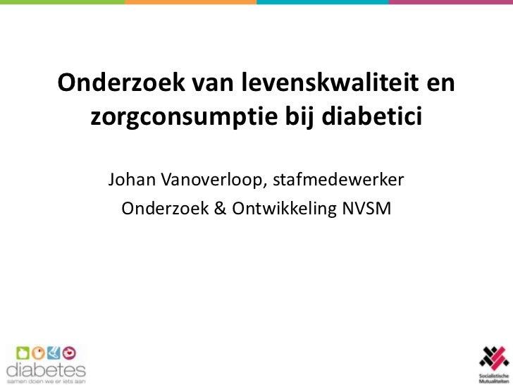 Onderzoek van levenskwaliteit en  zorgconsumptie bij diabetici    Johan Vanoverloop, stafmedewerker      Onderzoek & Ontwi...