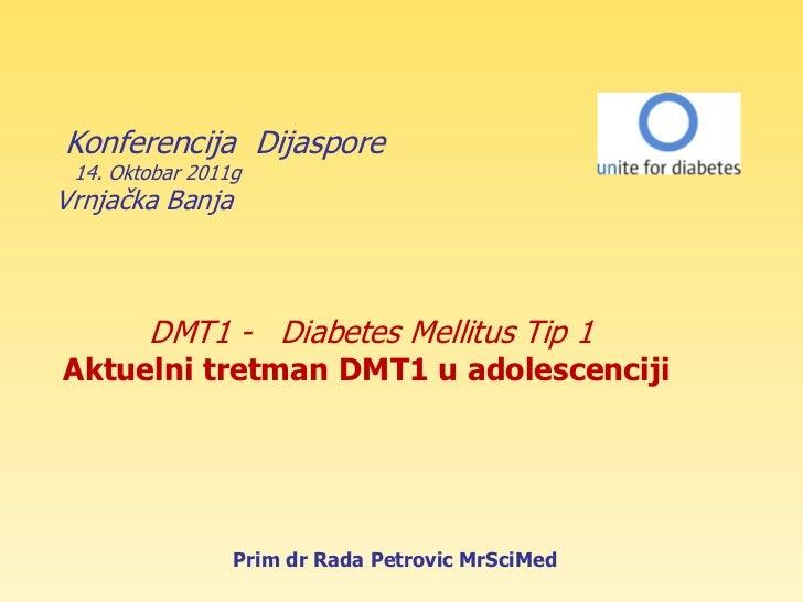 Konferencija Dijaspore 14. Oktobar 2011gVrnjaĉka Banja        DMT1 - Diabetes Mellitus Tip 1Aktuelni tretman DMT1 u adoles...