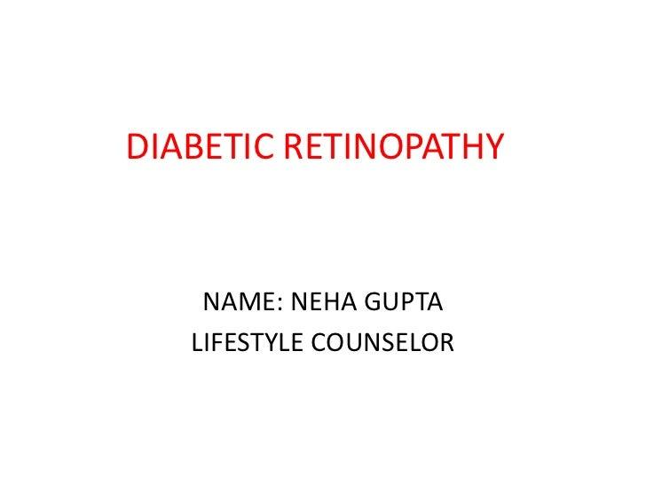 DIABETIC RETINOPATHY    NAME: NEHA GUPTA   LIFESTYLE COUNSELOR